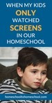 When my kids ONLY watched screens in our homeschool